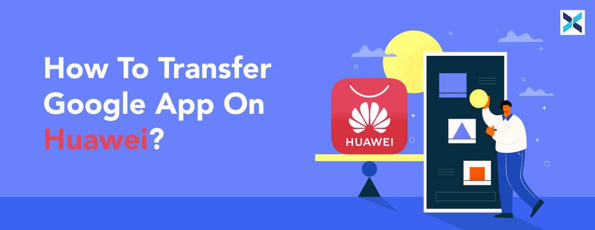 Transfer Google App On Huawei